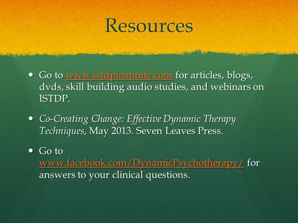 Resources Go to www.istdpinstitute.com for articles, blogs, dvds, skill building audio studies, and webinars on ISTDP.