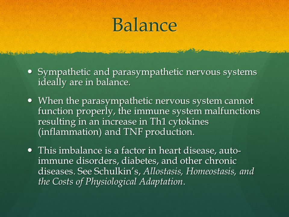 Balance Sympathetic and parasympathetic nervous systems ideally are in balance.