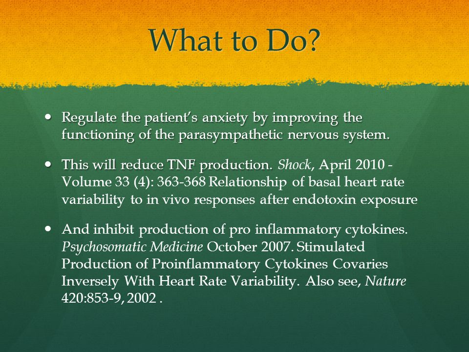 What to Do Regulate the patient's anxiety by improving the functioning of the parasympathetic nervous system.