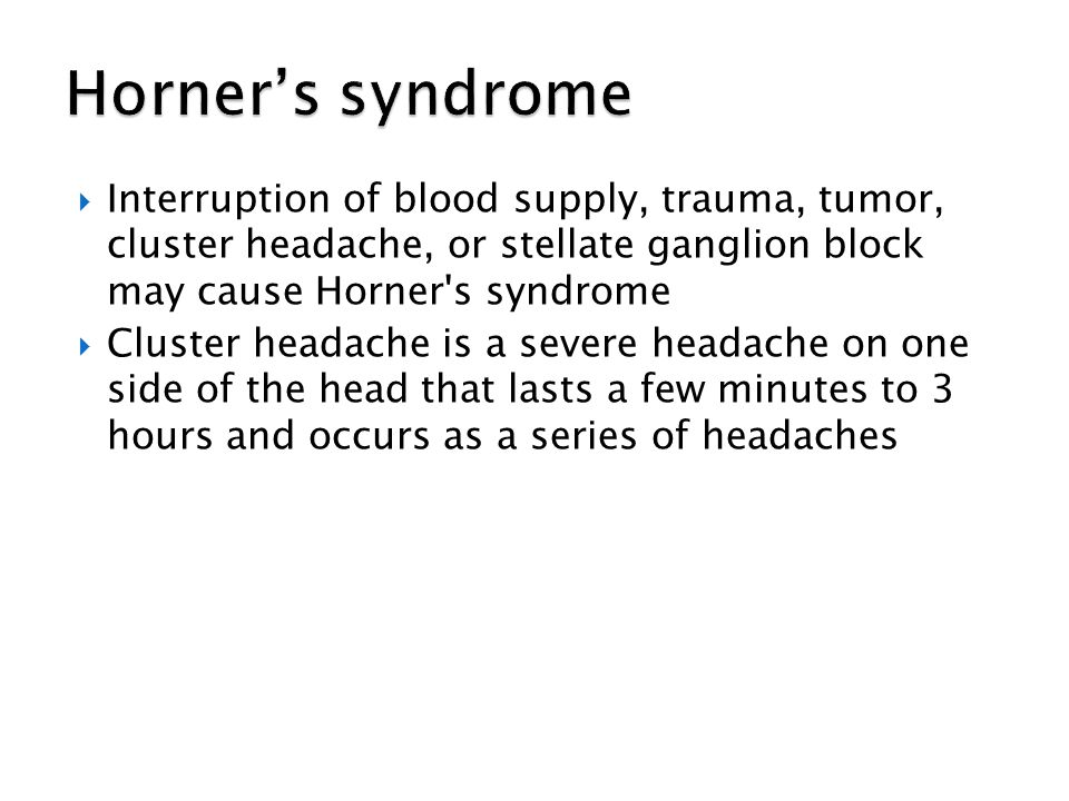 Horner's syndrome Interruption of blood supply, trauma, tumor, cluster headache, or stellate ganglion block may cause Horner s syndrome.