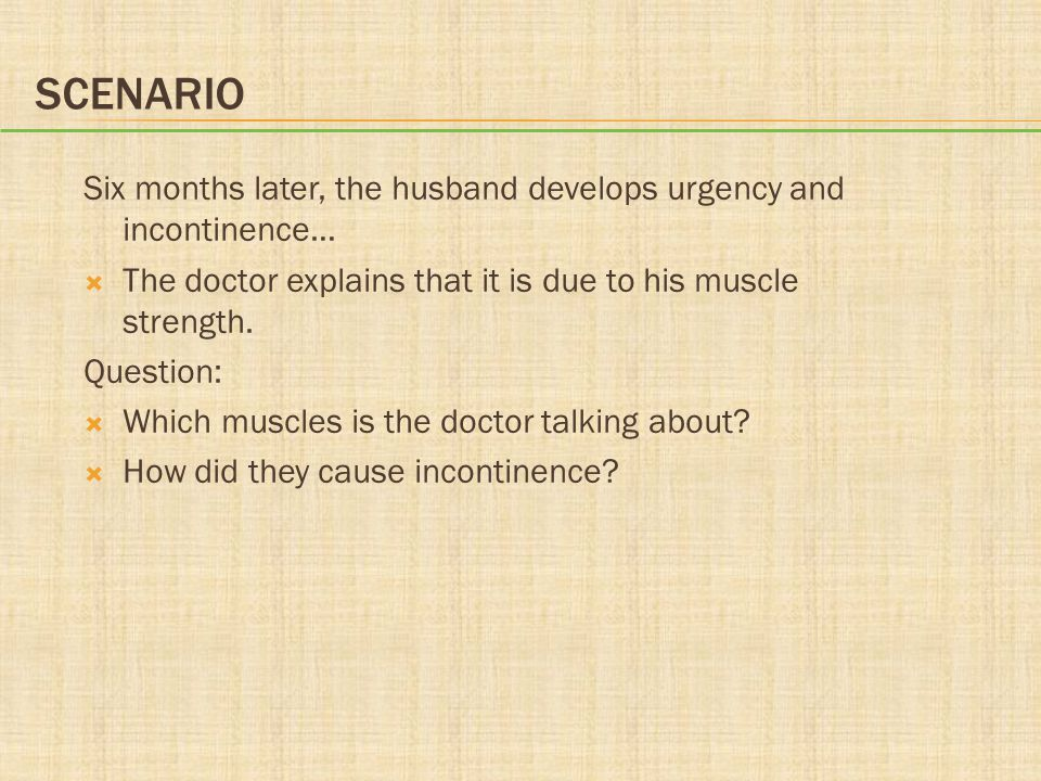 Scenario Six months later, the husband develops urgency and incontinence… The doctor explains that it is due to his muscle strength.