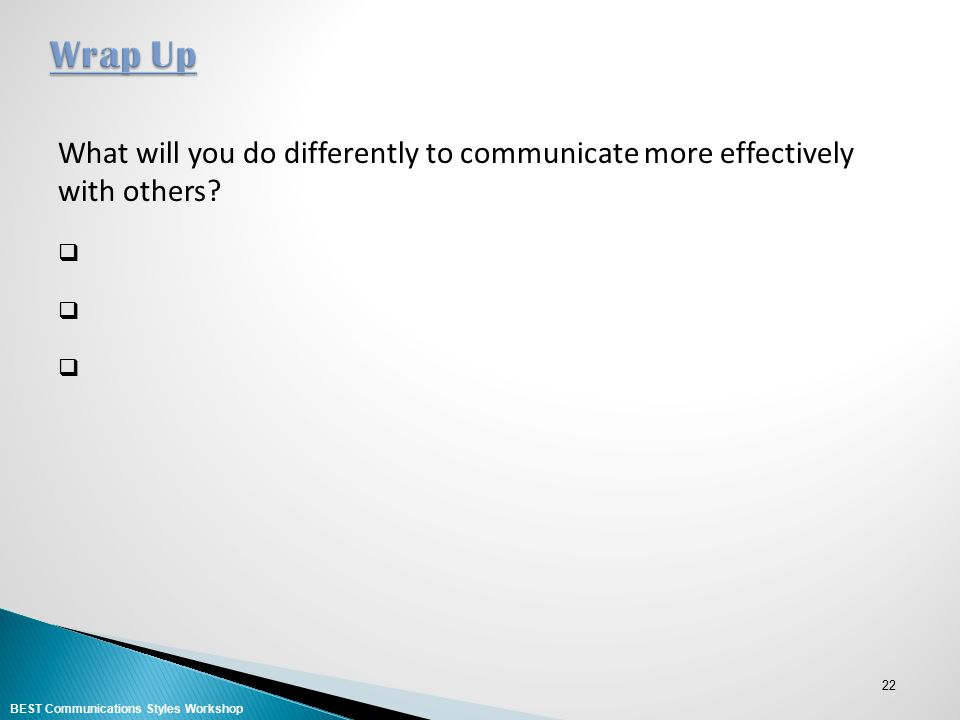 Wrap Up What will you do differently to communicate more effectively with others.