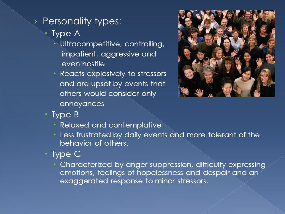 Personality types: Type A Type B Type C Ultracompetitive, controlling,