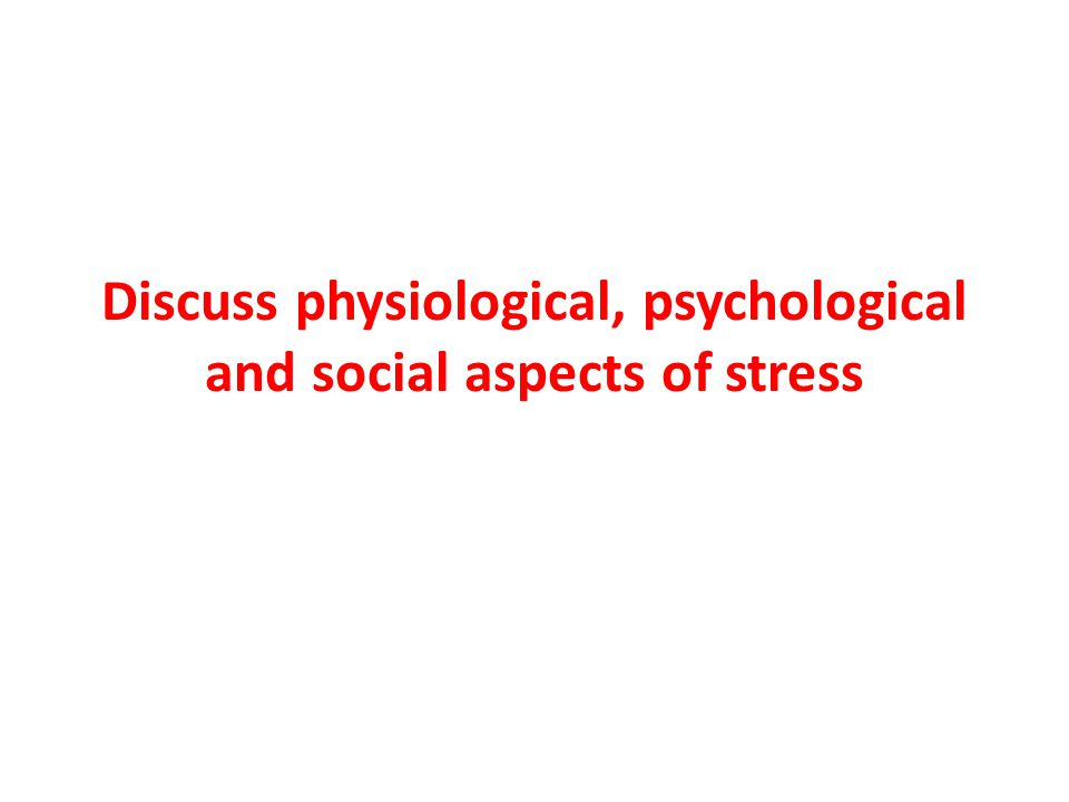 Discuss physiological, psychological and social aspects of stress