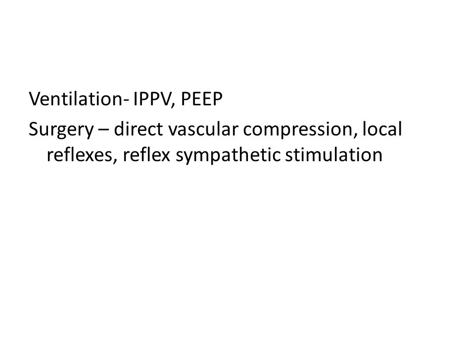 Ventilation- IPPV, PEEP Surgery – direct vascular compression, local reflexes, reflex sympathetic stimulation