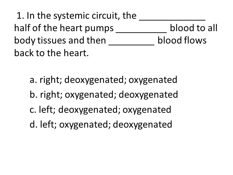 1. In the systemic circuit, the _____________ half of the heart pumps __________ blood to all body tissues and then _________ blood flows back to the heart.