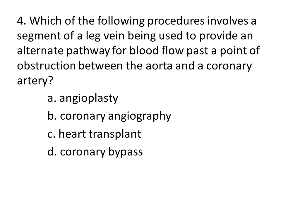 4. Which of the following procedures involves a segment of a leg vein being used to provide an alternate pathway for blood flow past a point of obstruction between the aorta and a coronary artery