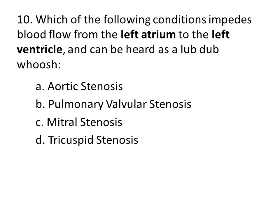 10. Which of the following conditions impedes blood flow from the left atrium to the left ventricle, and can be heard as a lub dub whoosh: