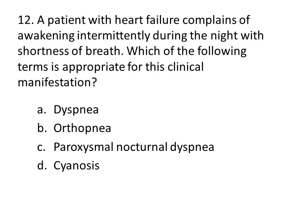 12. A patient with heart failure complains of awakening intermittently during the night with shortness of breath. Which of the following terms is appropriate for this clinical manifestation