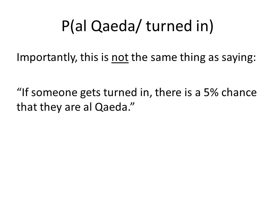 P(al Qaeda/ turned in) Importantly, this is not the same thing as saying: If someone gets turned in, there is a 5% chance that they are al Qaeda.