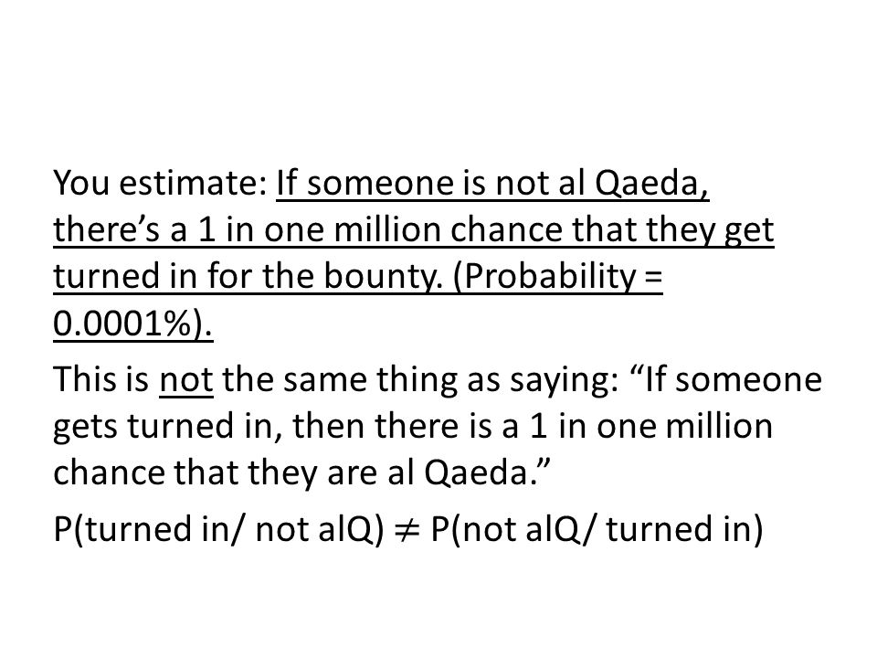 You estimate: If someone is not al Qaeda, there's a 1 in one million chance that they get turned in for the bounty.