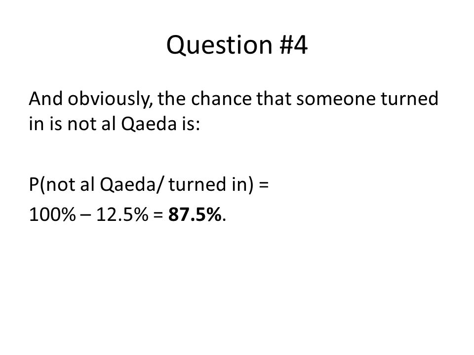 Question #4 And obviously, the chance that someone turned in is not al Qaeda is: P(not al Qaeda/ turned in) = 100% – 12.5% = 87.5%.