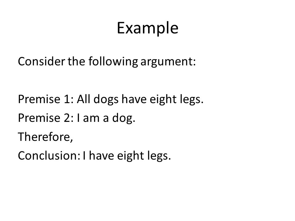 Example Consider the following argument: Premise 1: All dogs have eight legs.