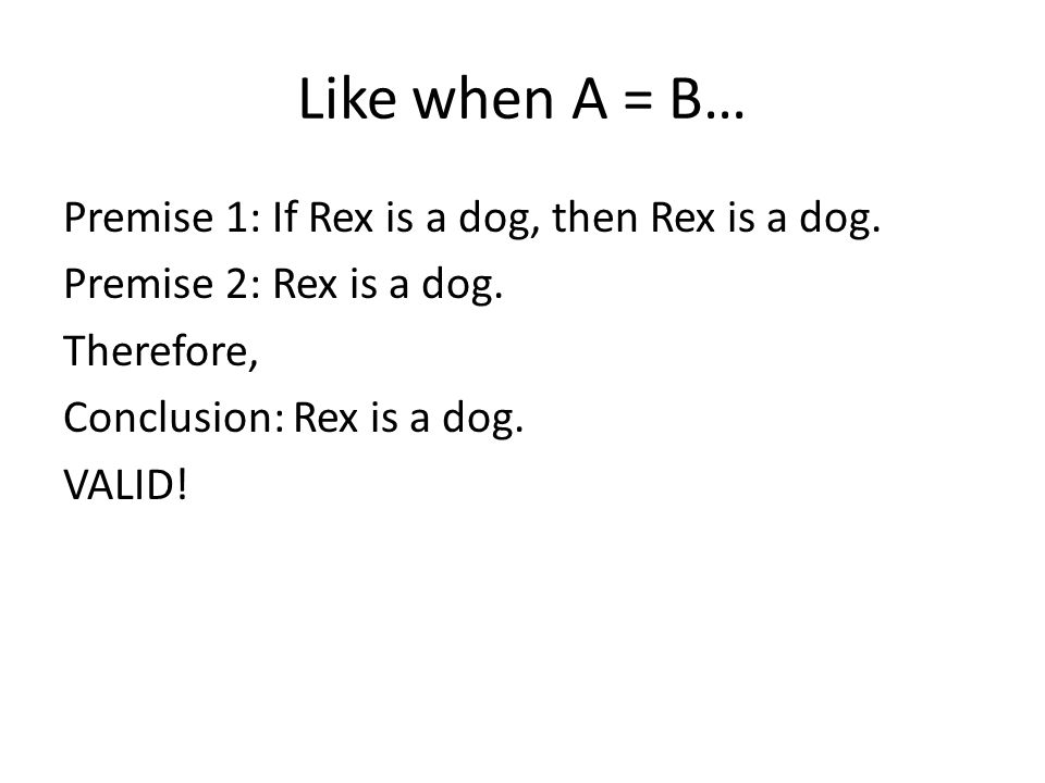 Like when A = B… Premise 1: If Rex is a dog, then Rex is a dog.