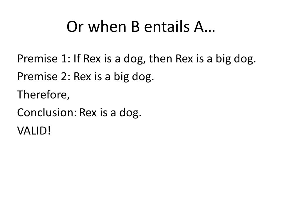 Or when B entails A… Premise 1: If Rex is a dog, then Rex is a big dog.