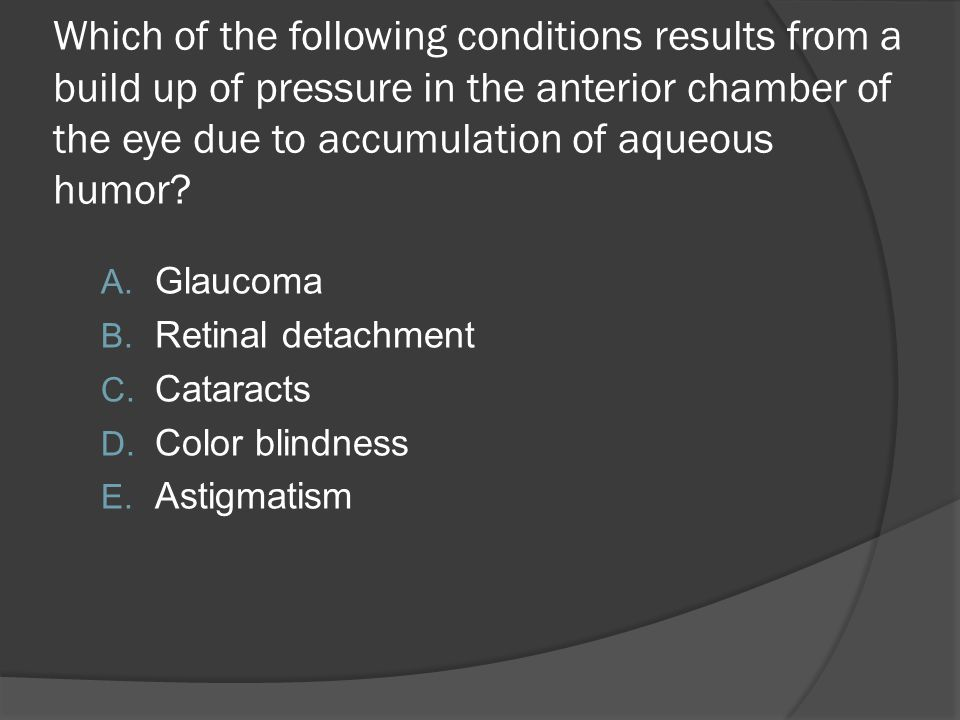 Which of the following conditions results from a build up of pressure in the anterior chamber of the eye due to accumulation of aqueous humor
