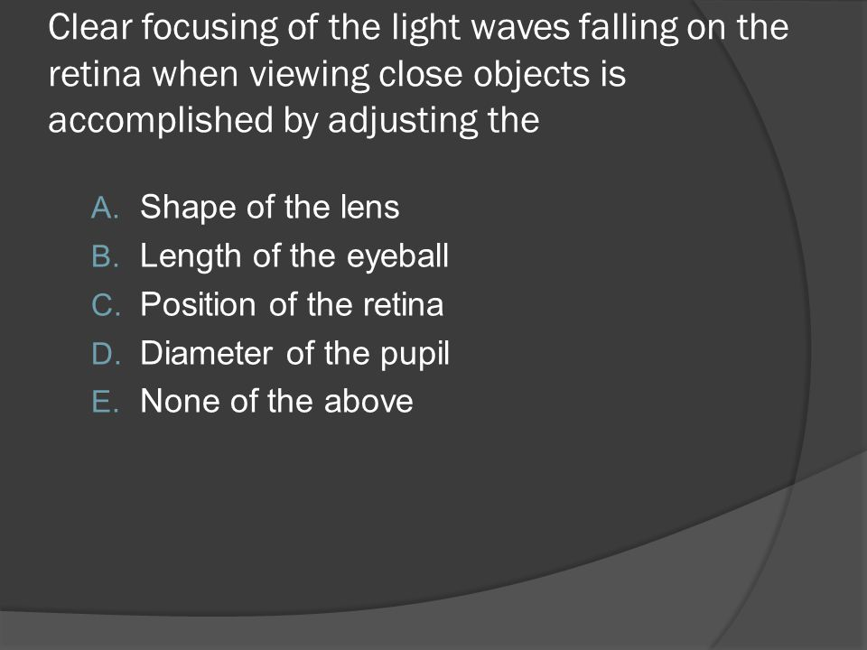Clear focusing of the light waves falling on the retina when viewing close objects is accomplished by adjusting the