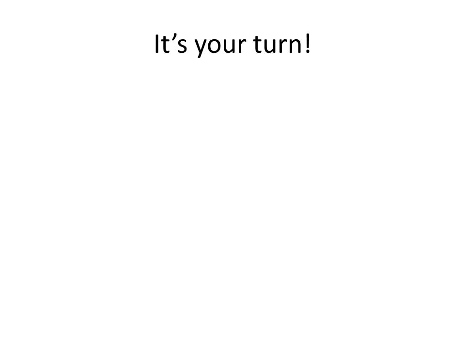It's your turn!