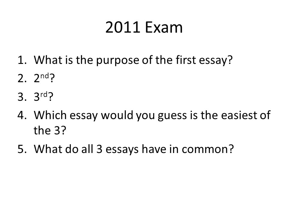2011 Exam What is the purpose of the first essay 2nd 3rd