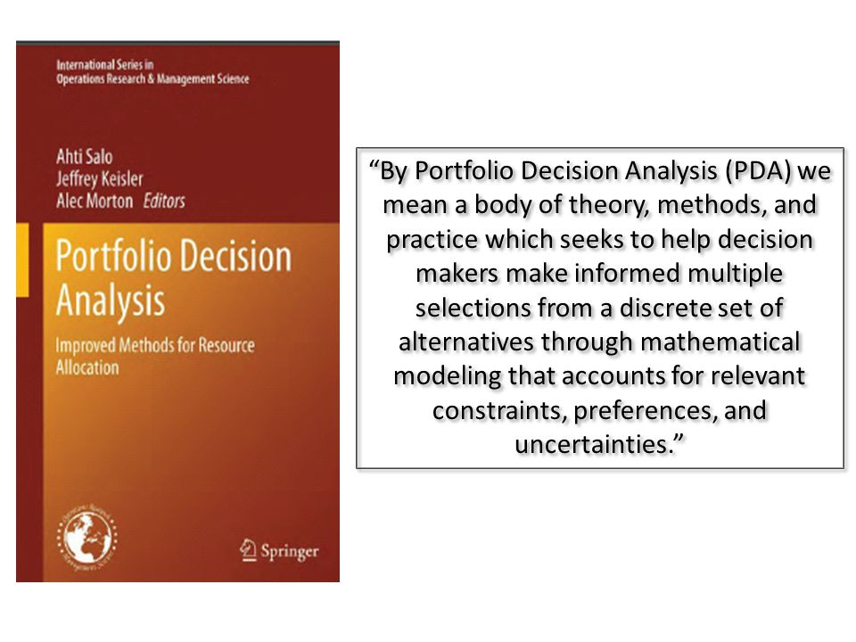 By Portfolio Decision Analysis (PDA) we mean a body of theory, methods, and practice which seeks to help decision makers make informed multiple selections from a discrete set of alternatives through mathematical modeling that accounts for relevant constraints, preferences, and uncertainties.