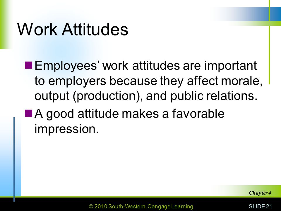 Work Attitudes Employees' work attitudes are important to employers because they affect morale, output (production), and public relations.