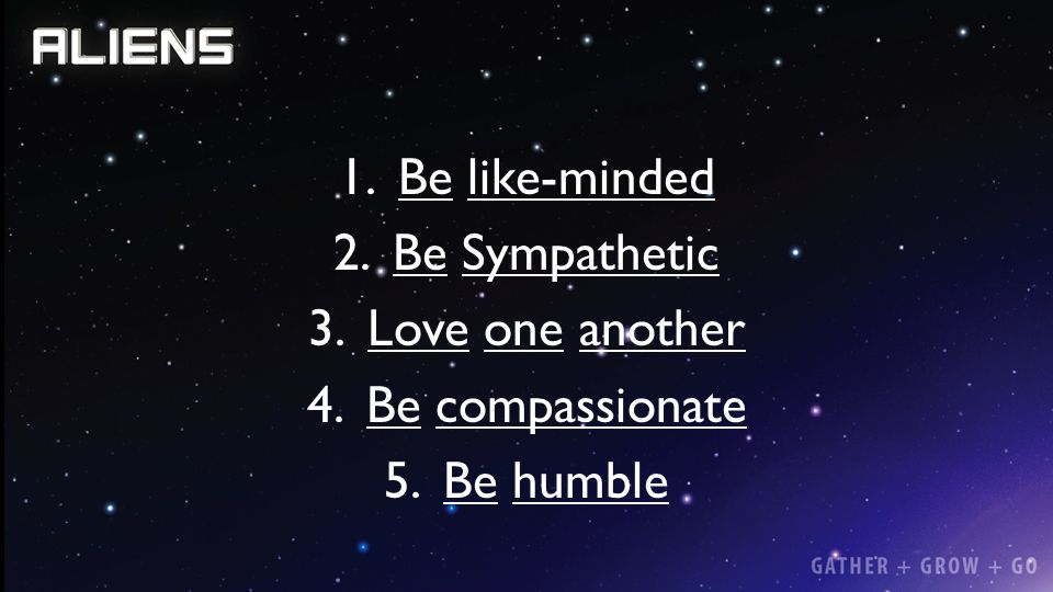 Be like-minded Be Sympathetic Love one another Be compassionate Be humble
