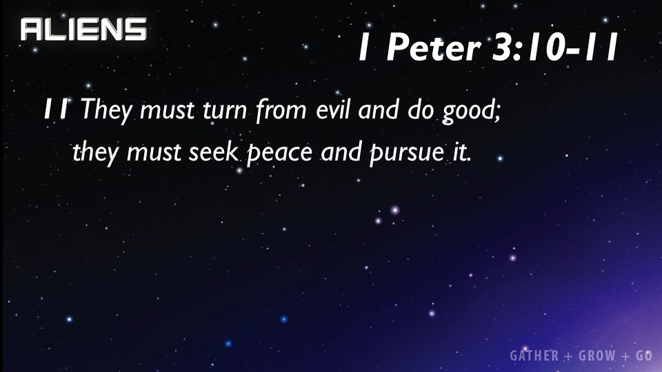 1 Peter 3:10-11 11 They must turn from evil and do good; they must seek peace and pursue it.
