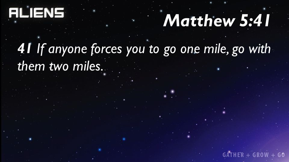 Matthew 5:41 41 If anyone forces you to go one mile, go with them two miles.