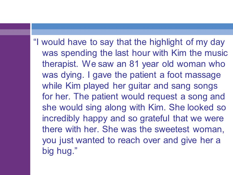I would have to say that the highlight of my day was spending the last hour with Kim the music therapist.