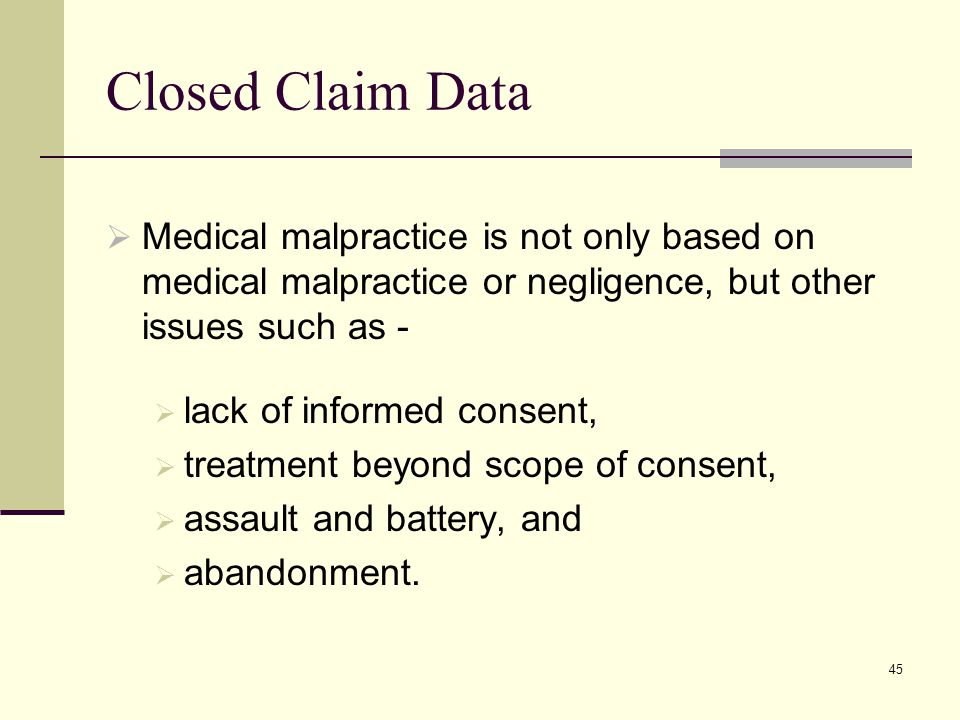 Closed Claim Data Medical malpractice is not only based on medical malpractice or negligence, but other issues such as -