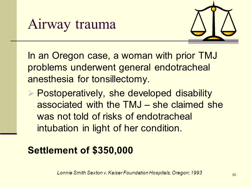 Airway trauma In an Oregon case, a woman with prior TMJ problems underwent general endotracheal anesthesia for tonsillectomy.