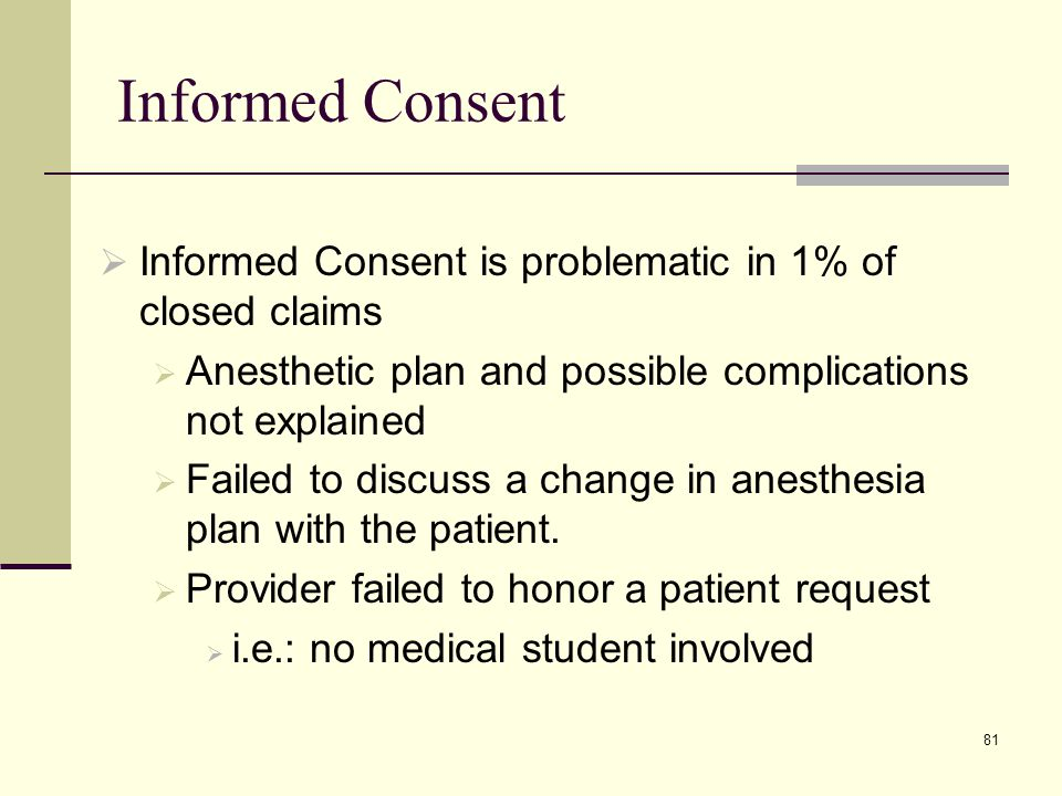 Informed Consent Informed Consent is problematic in 1% of closed claims. Anesthetic plan and possible complications not explained.