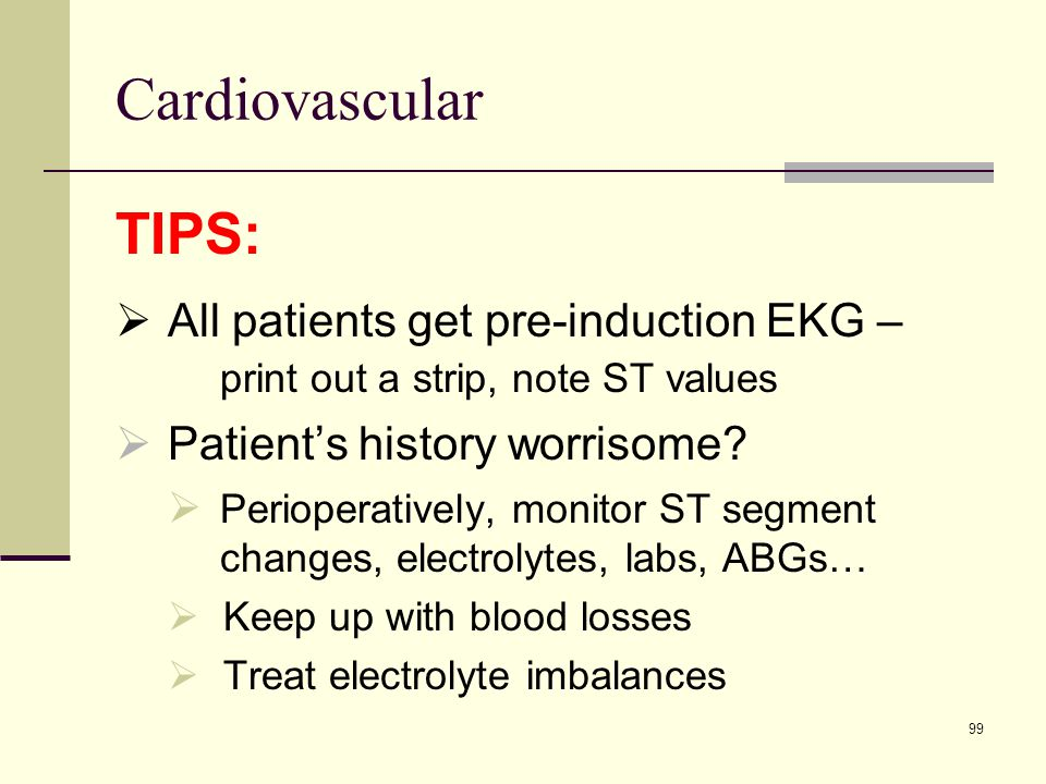 Cardiovascular TIPS: All patients get pre-induction EKG – print out a strip, note ST values. Patient's history worrisome