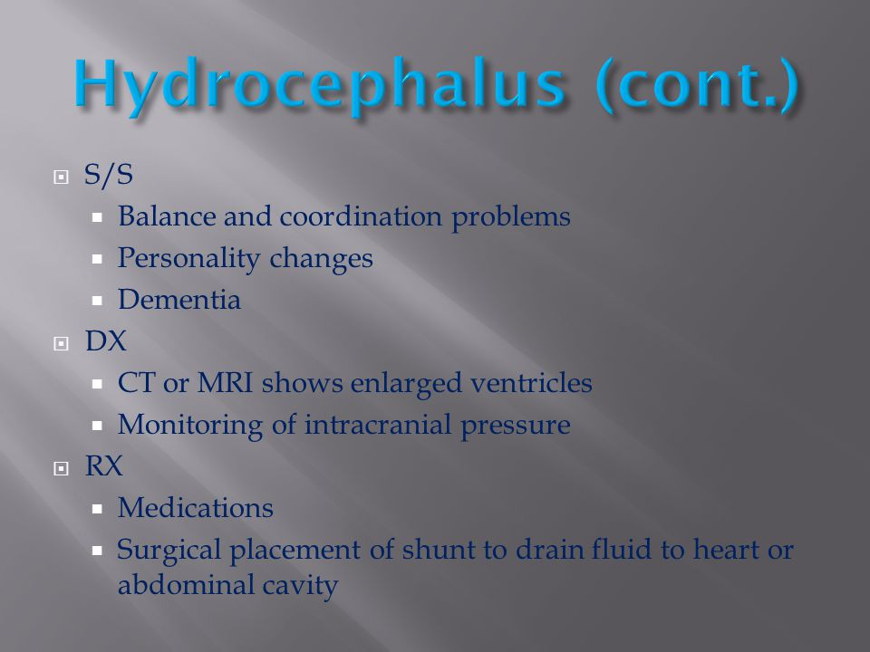 Hydrocephalus (cont.) S/S Balance and coordination problems