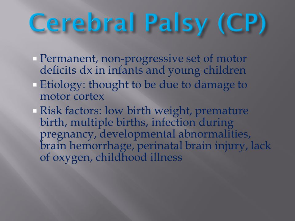 Cerebral Palsy (CP) Permanent, non-progressive set of motor deficits dx in infants and young children.