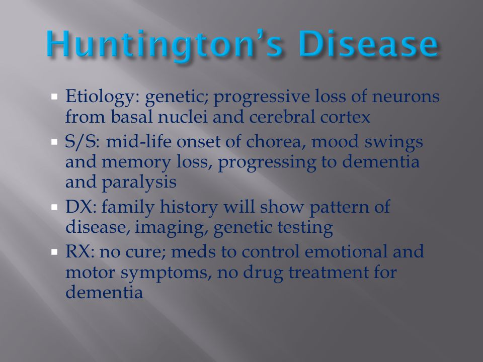 Huntington's Disease Etiology: genetic; progressive loss of neurons from basal nuclei and cerebral cortex.