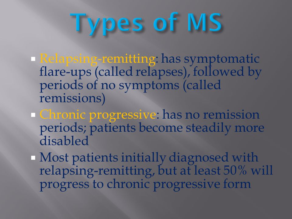 Types of MS Relapsing-remitting: has symptomatic flare-ups (called relapses), followed by periods of no symptoms (called remissions)