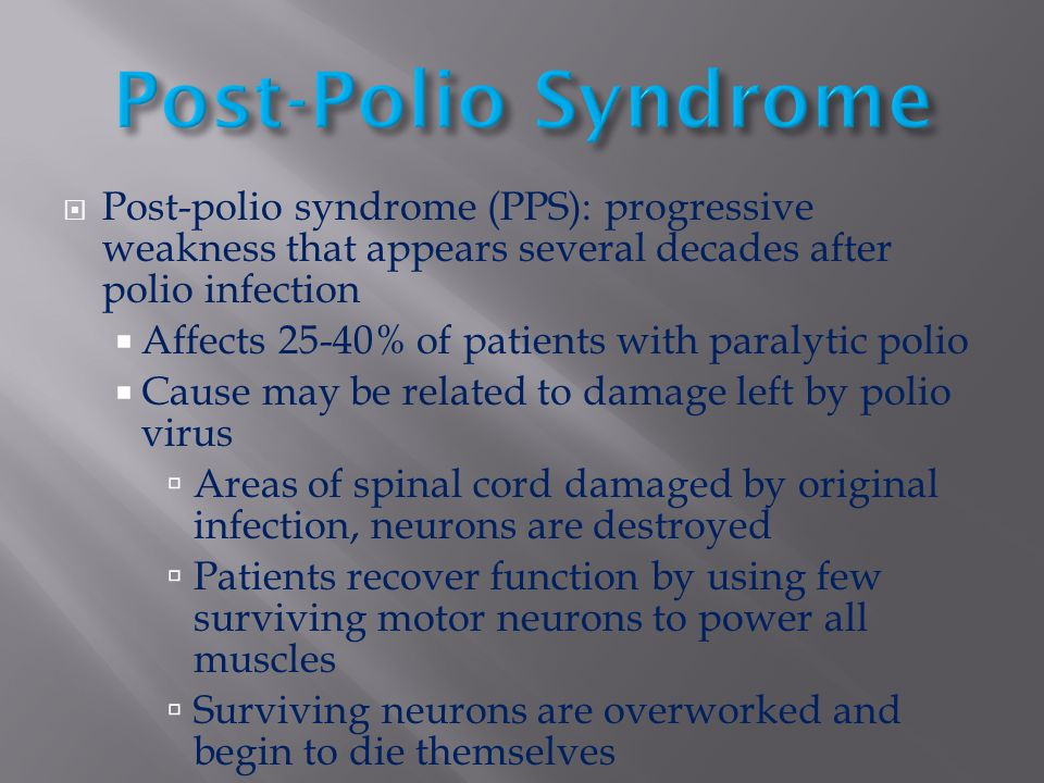 Post-Polio Syndrome Post-polio syndrome (PPS): progressive weakness that appears several decades after polio infection.