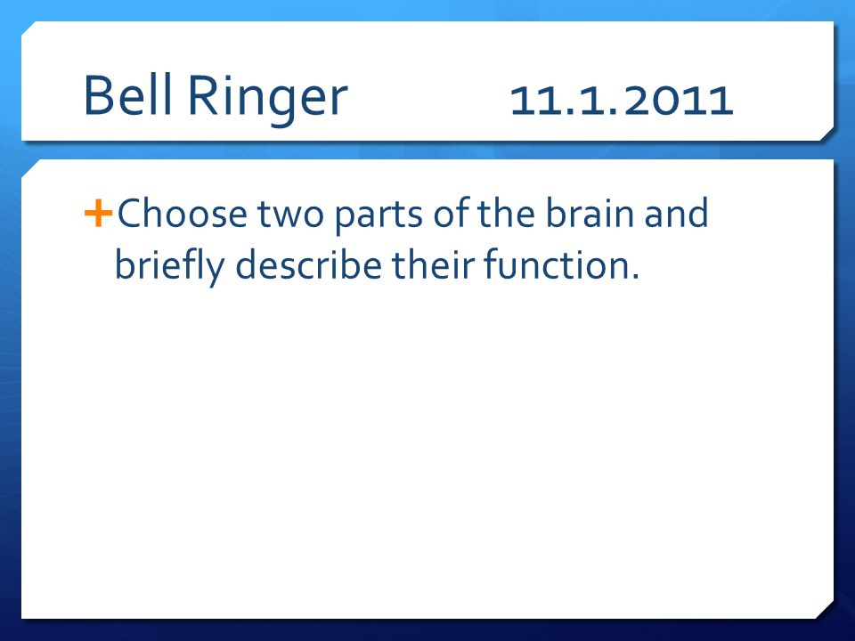 Bell Ringer 11.1.2011 Choose two parts of the brain and briefly describe their function.