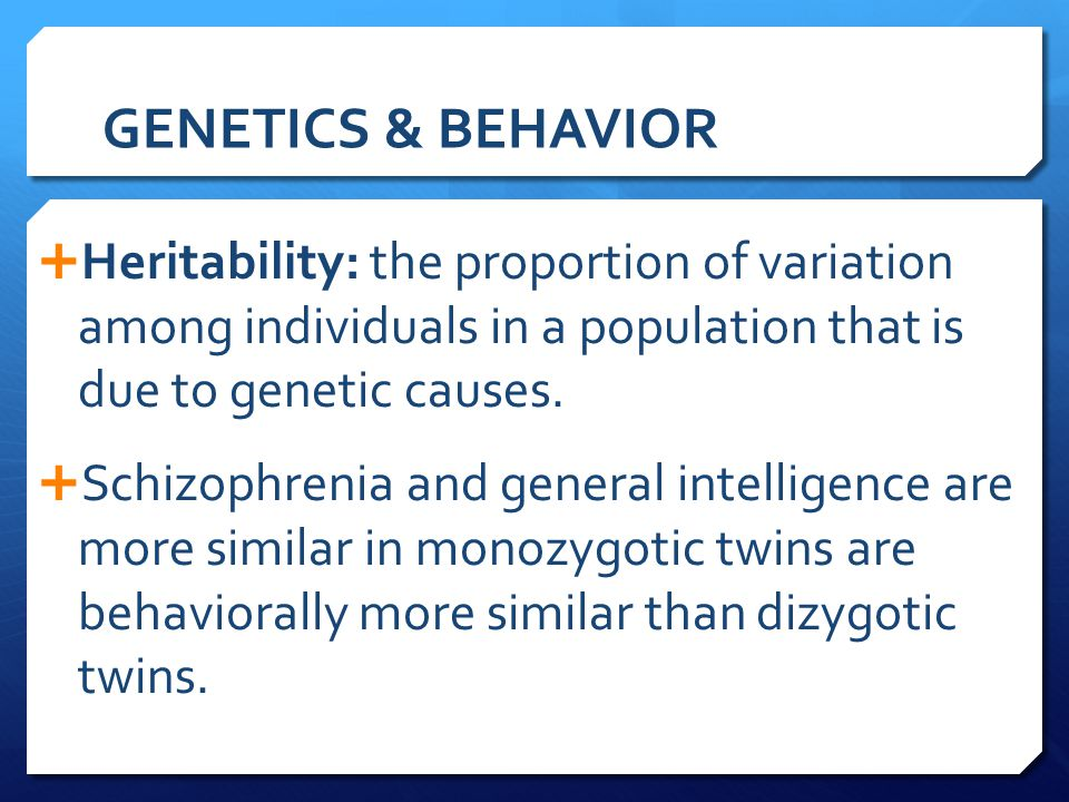 GENETICS & BEHAVIOR Heritability: the proportion of variation among individuals in a population that is due to genetic causes.