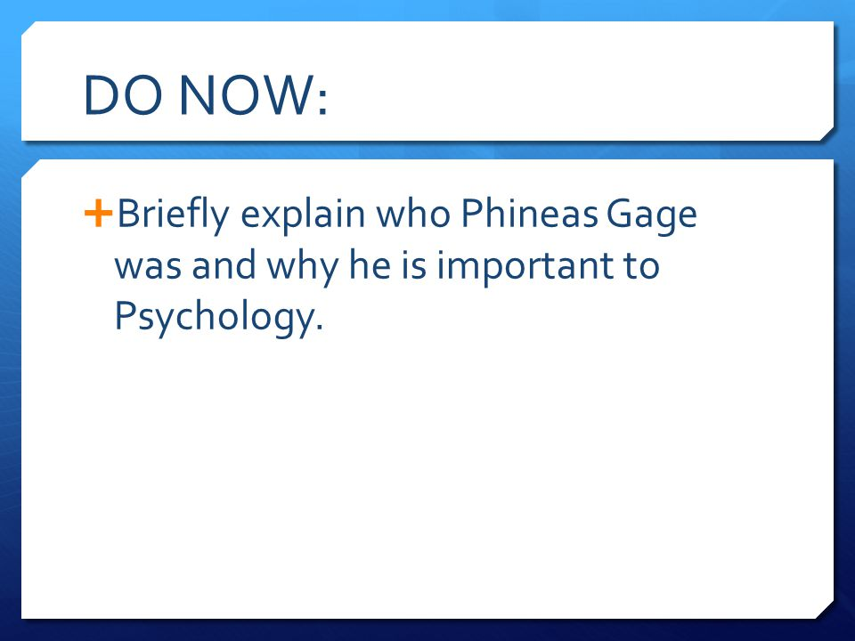 DO NOW: Briefly explain who Phineas Gage was and why he is important to Psychology.
