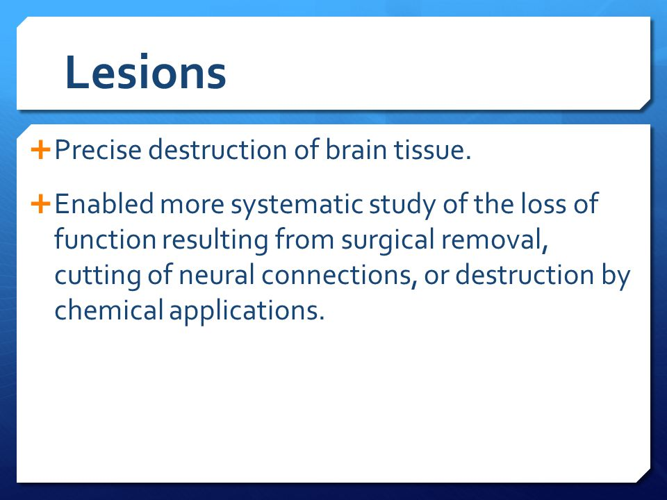Lesions Precise destruction of brain tissue.