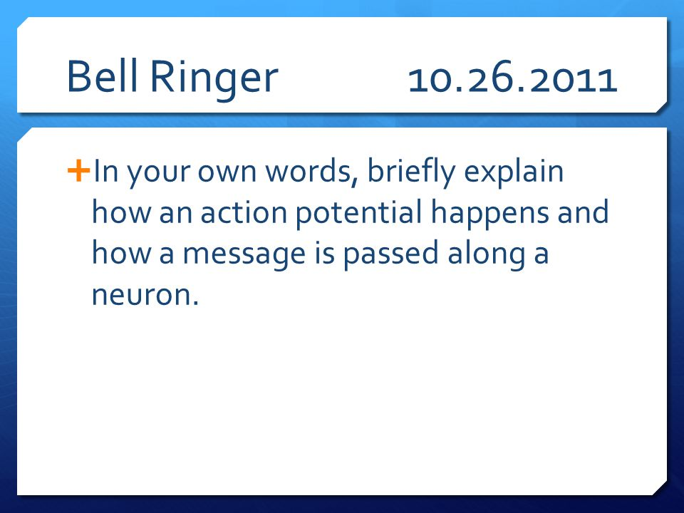 Bell Ringer 10.26.2011 In your own words, briefly explain how an action potential happens and how a message is passed along a neuron.