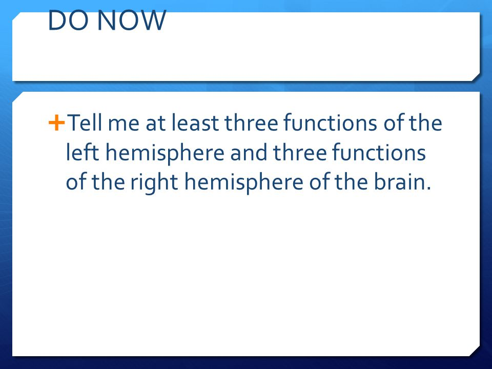 DO NOW Tell me at least three functions of the left hemisphere and three functions of the right hemisphere of the brain.