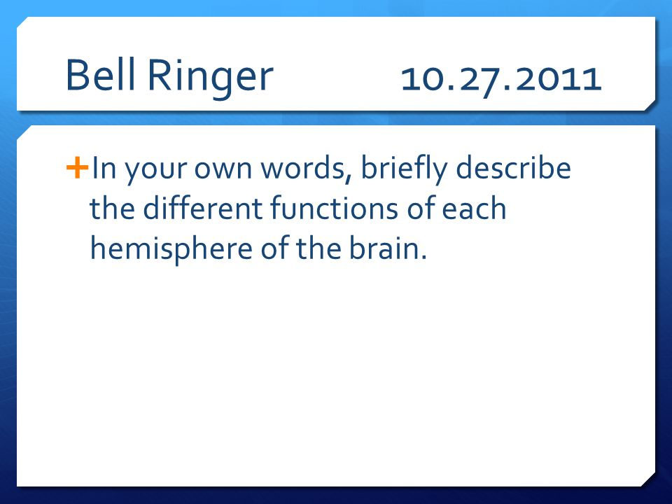 Bell Ringer 10.27.2011 In your own words, briefly describe the different functions of each hemisphere of the brain.