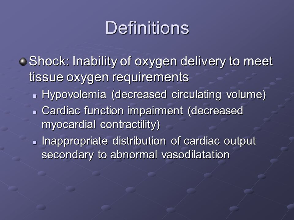Definitions Shock: Inability of oxygen delivery to meet tissue oxygen requirements. Hypovolemia (decreased circulating volume)