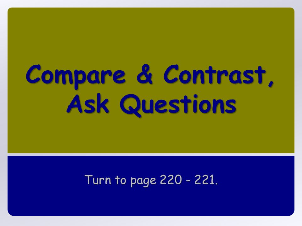 Compare & Contrast, Ask Questions Turn to page 220 - 221.