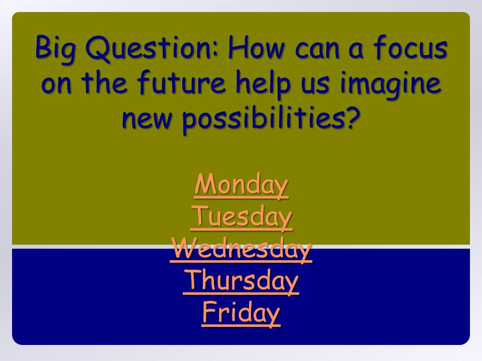 Big Question: How can a focus on the future help us imagine new possibilities.