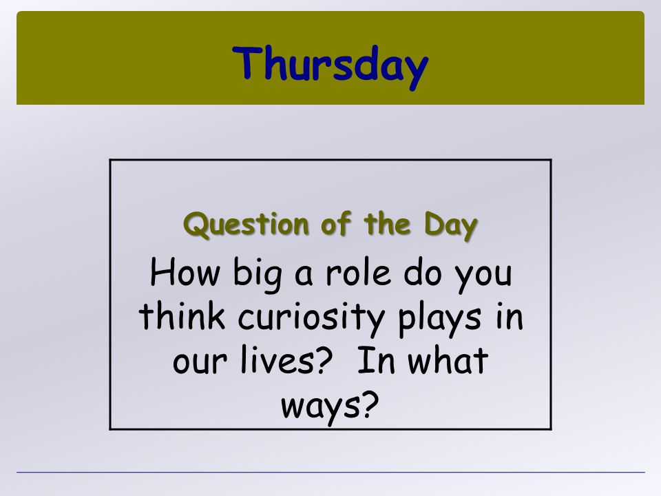 Thursday Question of the Day. How big a role do you think curiosity plays in our lives.