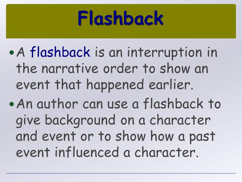 Flashback A flashback is an interruption in the narrative order to show an event that happened earlier.